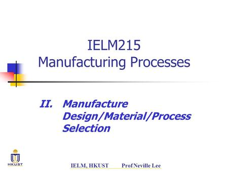 IELM, HKUST Prof Neville Lee IELM215 Manufacturing Processes II.Manufacture Design/Material/Process Selection.