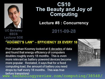 CS10 The Beauty and Joy of Computing Lecture #8 : Concurrency 2011-09-28 Prof Jonathan Koomey looked at 6 decades of data and found that energy efficiency.