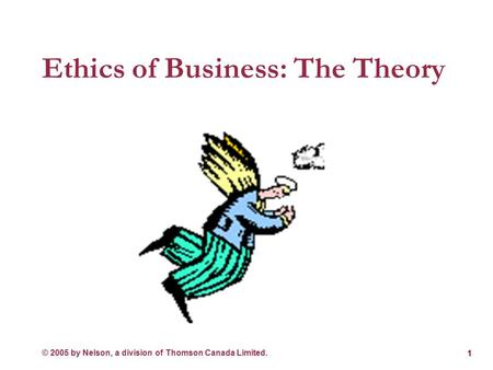 © 2005 by Nelson, a division of Thomson Canada Limited. Ethics of Business: The Theory 1.