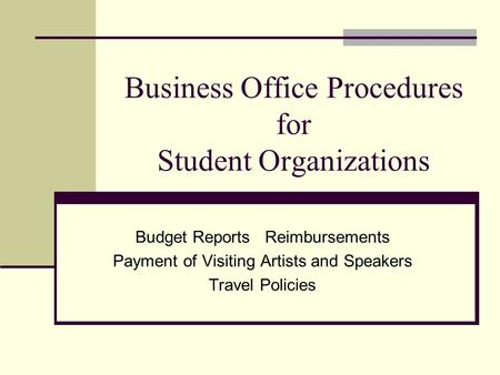 Business Office Procedures for Student Organizations Budget Reports Reimbursements Payment of Visiting Artists and Speakers Travel Policies.