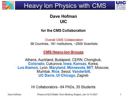 Phases of QCD Matter Town Meeting, Rutgers, Jan 12-14 2007Dave Hofman1 Heavy Ion Physics with CMS Dave Hofman UIC for the CMS Collaboration CMS Heavy-Ion.