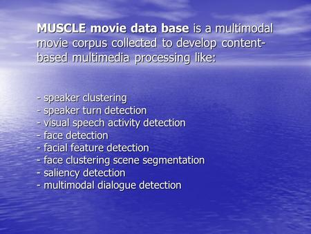 MUSCLE movie data base is a multimodal movie corpus collected to develop content- based multimedia processing like: - speaker clustering - speaker turn.