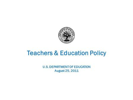 Teachers & Education Policy U.S. DEPARTMENT OF EDUCATION August 25, 2011.
