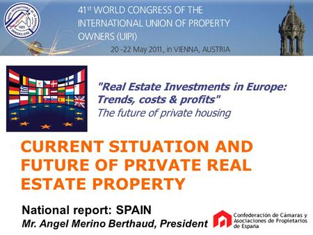 CURRENT SITUATION AND FUTURE OF PRIVATE REAL ESTATE PROPERTY National report: SPAIN Mr. Angel Merino Berthaud, President Real Estate Investments in Europe: