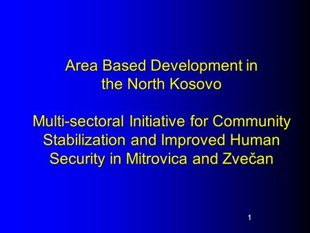 Area Based Development in the North Kosovo Multi-sectoral Initiative for Community Stabilization and Improved Human Security in Mitrovica and Zvečan 1.
