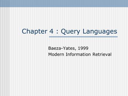 Chapter 4 : Query Languages Baeza-Yates, 1999 Modern Information Retrieval.