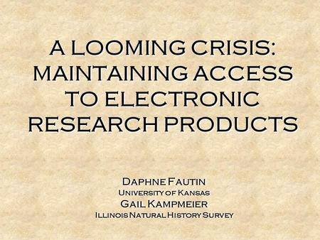 A LOOMING CRISIS: MAINTAINING ACCESS TO ELECTRONIC RESEARCH PRODUCTS Daphne Fautin University of Kansas Gail Kampmeier Illinois Natural History Survey.