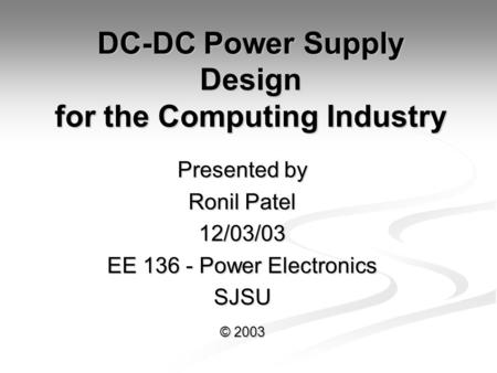 DC-DC Power Supply Design for the Computing Industry Presented by Ronil Patel 12/03/03 EE 136 - Power Electronics SJSU © 2003.