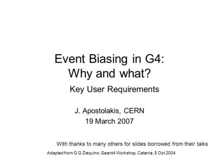Adapted from G G Daquino, Geant4 Workshop, Catania, 5 Oct 2004 Event Biasing in G4: Why and what? Key User Requirements J. Apostolakis, CERN 19 March 2007.