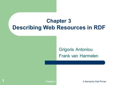 Chapter 3A Semantic Web Primer 1 Chapter 3 Describing Web Resources in RDF Grigoris Antoniou Frank van Harmelen.