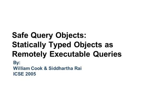 Safe Query Objects: Statically Typed Objects as Remotely Executable Queries By: William Cook & Siddhartha Rai ICSE 2005.