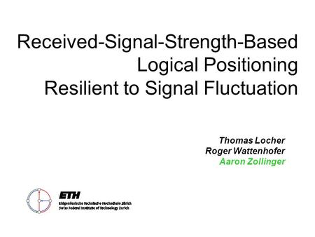 Received-Signal-Strength-Based Logical Positioning Resilient to Signal Fluctuation Thomas Locher Roger Wattenhofer Aaron Zollinger.
