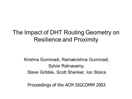The Impact of DHT Routing Geometry on Resilience and Proximity Krishna Gummadi, Ramakrishna Gummadi, Sylvia Ratnasamy, Steve Gribble, Scott Shenker, Ion.