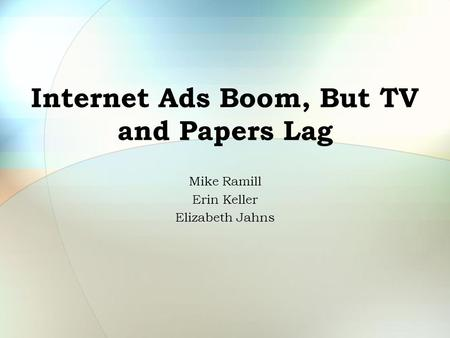 Internet Ads Boom, But TV and Papers Lag Mike Ramill Erin Keller Elizabeth Jahns.