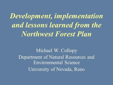 Development, implementation and lessons learned from the Northwest Forest Plan Michael W. Collopy Department of Natural Resources and Environmental Science.