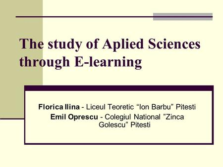 "The study of Aplied Sciences through E-learning Florica Ilina - Liceul Teoretic ""Ion Barbu"" Pitesti Emil Oprescu - Colegiul National ""Zinca Golescu"" Pitesti."