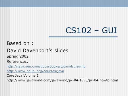 CS102 – GUI Based on : David Davenport's <strong>slides</strong> Spring 2002