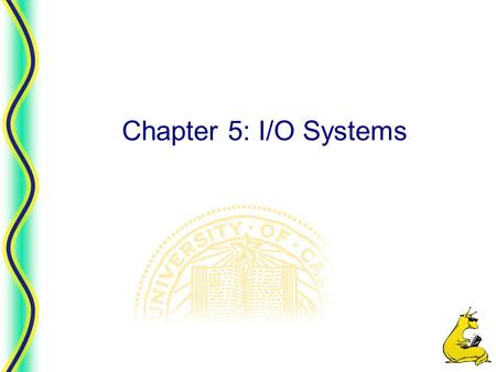Chapter 5: I/O Systems. Chapter 5 2 CMPS 111, UC Santa Cruz Input/Output  Principles of I/O hardware  Principles of I/O software  I/O software layers.