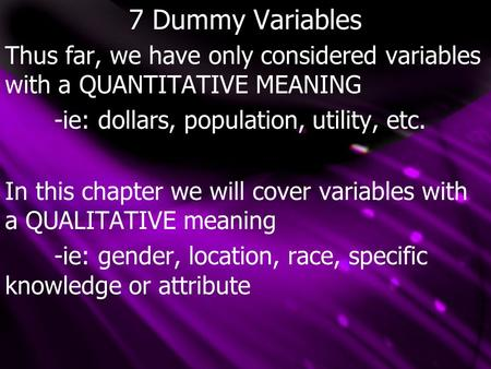 7 Dummy Variables Thus far, we have only considered variables with a QUANTITATIVE MEANING -ie: dollars, population, utility, etc. In this chapter we will.