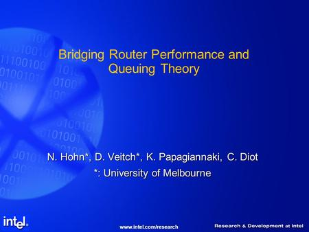 Www.intel.com/research Bridging Router Performance and Queuing Theory N. Hohn*, D. Veitch*, K. Papagiannaki, C. Diot *: University of Melbourne.