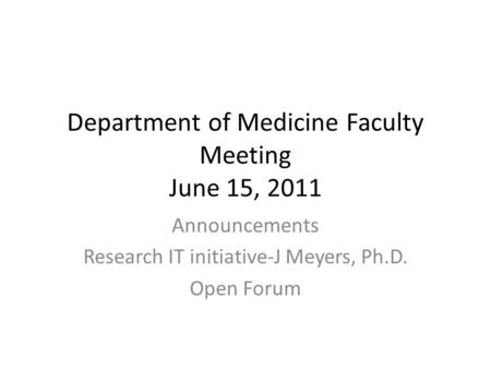 Department of Medicine Faculty Meeting June 15, 2011 Announcements Research IT initiative-J Meyers, Ph.D. Open Forum.