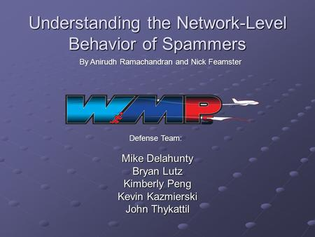 Understanding the Network-Level Behavior of Spammers Mike Delahunty Bryan Lutz Kimberly Peng Kevin Kazmierski John Thykattil By Anirudh Ramachandran and.