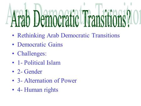 Rethinking Arab Democratic Transitions Democratic Gains Challenges: 1- Political Islam 2- Gender 3- Alternation of Power 4- Human rights.