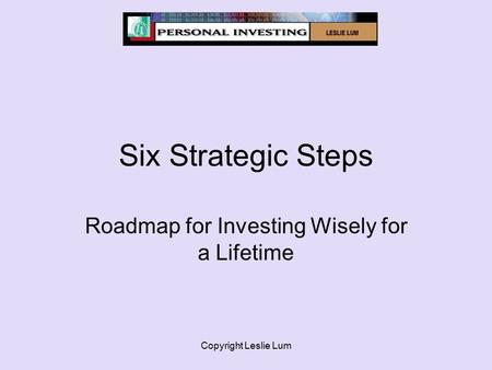 Copyright Leslie Lum Six Strategic Steps Roadmap for Investing Wisely for a Lifetime.