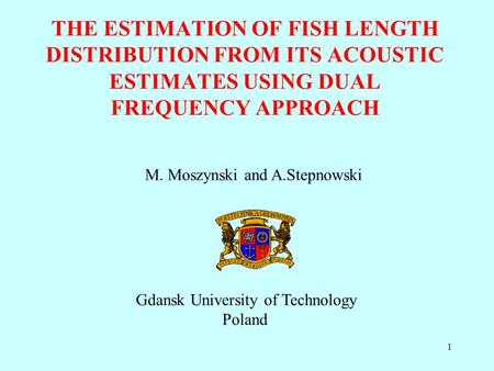 1 THE ESTIMATION OF FISH LENGTH DISTRIBUTION FROM ITS ACOUSTIC ESTIMATES USING DUAL FREQUENCY APPROACH M. Moszynski and A.Stepnowski Gdansk University.