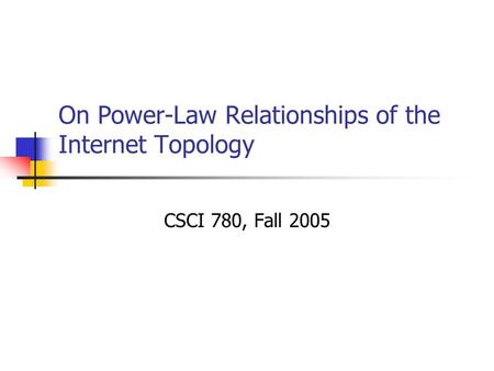 On Power-Law Relationships of the Internet Topology CSCI 780, Fall 2005.