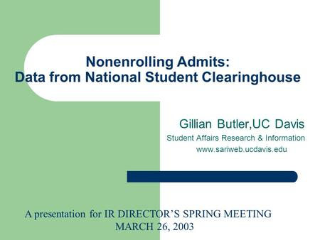 Nonenrolling Admits: Data from National Student Clearinghouse Gillian Butler,UC Davis Student Affairs Research & Information www.sariweb.ucdavis.edu A.