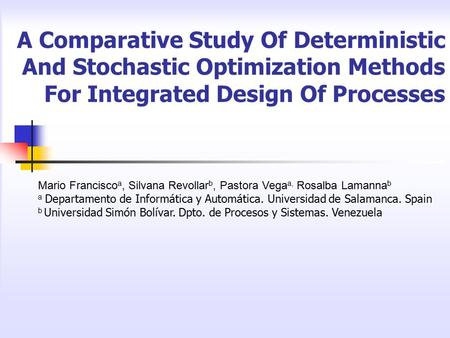 A Comparative Study Of Deterministic And Stochastic Optimization Methods For Integrated Design Of Processes Mario Francisco a, Silvana Revollar b, Pastora.