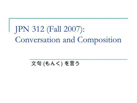 JPN 312 (Fall 2007): Conversation and Composition 文句 ( もんく ) を言う.