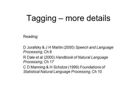 Tagging – more details Reading: D Jurafsky & J H Martin (2000) Speech and Language Processing, Ch 8 R Dale et al (2000) Handbook of Natural Language Processing,