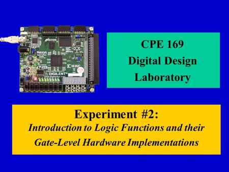 Experiment #2: Introduction to Logic Functions and their Gate-Level Hardware Implementations CPE 169 Digital Design Laboratory.
