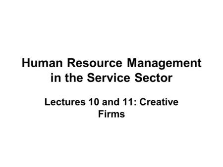 Human Resource Management in the Service Sector Lectures 10 and 11: Creative Firms.