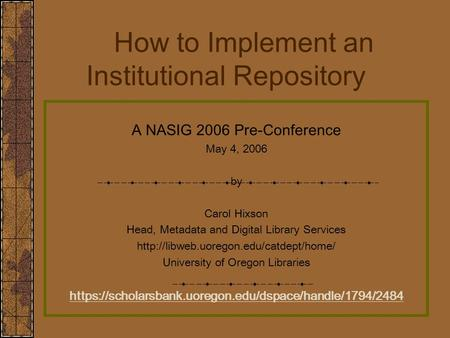 How to Implement an Institutional Repository A NASIG 2006 Pre-Conference May 4, 2006 by Carol Hixson Head, Metadata and Digital Library Services