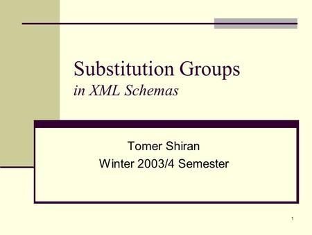 1 Substitution Groups in XML Schemas Tomer Shiran Winter 2003/4 Semester.