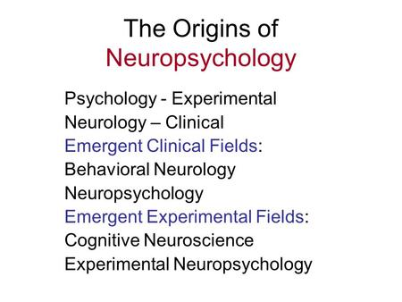 The Origins of Neuropsychology Psychology - Experimental Neurology – Clinical Emergent Clinical Fields: Behavioral Neurology Neuropsychology Emergent Experimental.