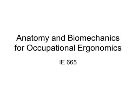 Anatomy and Biomechanics for Occupational Ergonomics IE 665.