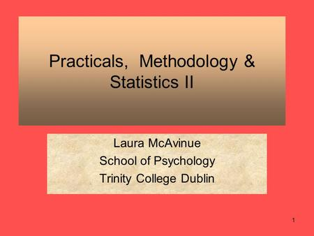 1 Practicals, Methodology & Statistics II Laura McAvinue School of Psychology Trinity College Dublin.