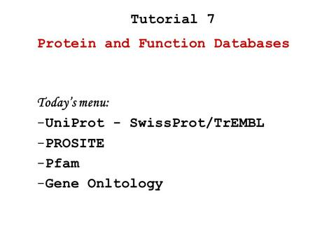 Today's menu: -UniProt - SwissProt/TrEMBL -PROSITE -Pfam -Gene Onltology Protein and Function Databases Tutorial 7.