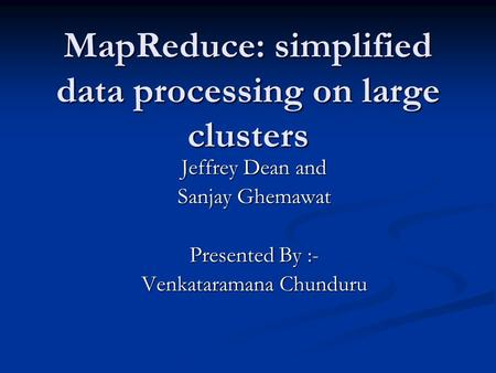 MapReduce: simplified data processing on large clusters Jeffrey Dean and Sanjay Ghemawat Presented By :- Venkataramana Chunduru.