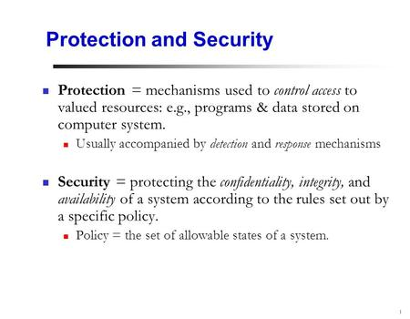 1 Protection and Security Protection = mechanisms used to control access to valued resources: e.g., programs & data stored on computer system. Usually.