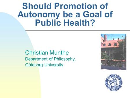 Should Promotion of Autonomy be a Goal of Public Health? Christian Munthe Department of Philosophy, Göteborg University.