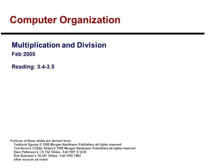 Computer Organization Multiplication and Division Feb 2005 Reading: 3.4-3.5 Portions of these slides are derived from: Textbook figures © 1998 Morgan Kaufmann.