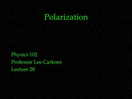 Polarization Physics 102 Professor Lee Carkner Lecture 28.