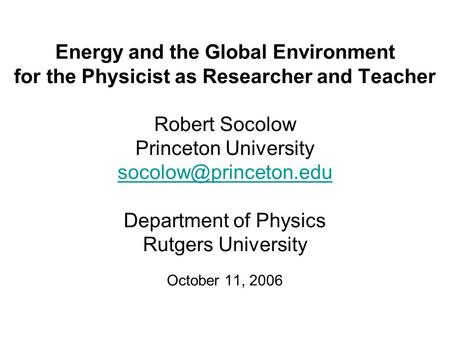 Energy and the Global Environment for the Physicist as Researcher and Teacher Robert Socolow Princeton University Department of Physics.