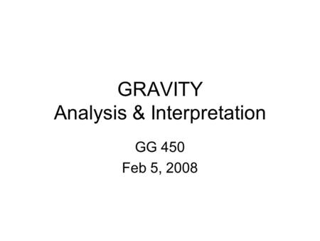 GRAVITY Analysis & Interpretation GG 450 Feb 5, 2008.
