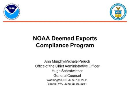 NOAA Deemed Exports Compliance Program Ann Murphy/Michele Peruch Office of the Chief Administrative Officer Hugh Schratwieser General Counsel Washington,